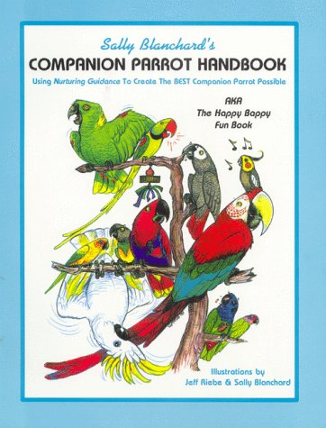 Sally Blanchard's Companion Parrot Handbook: Using Nurturing Guidance to Create the Best Companion Parrot Possible: Aka, the Happy Bappy Fun Book by Brand: Pet Bird Report