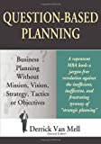 Question-Based Planning: Business Planning Without Mission, Vision, Strategy, Tactics or Objectives