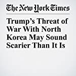 Trump's Threat of War With North Korea May Sound Scarier Than It Is | Max Fisher