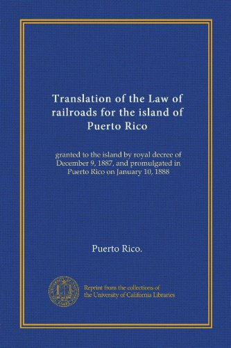 aw of railroads for the island of Puerto Rico: granted to the island by royal decree of December 9, 1887, and promulgated in Puerto Rico on January 10, 1888 (Puerto Rico Railroad)