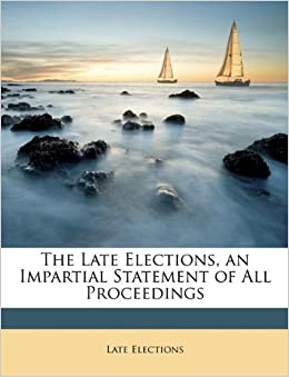 The Late Elections, an Impartial Statement of All Proceedings