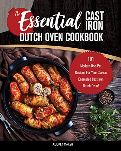 The Essential Cast Iron Dutch Oven Cookbook: 101 Modern One-Pot Recipes For Your Classic Enameled Cast Iron Dutch Oven! (Pre-Seasoned-Pot Cooking) by Audrey Marsh