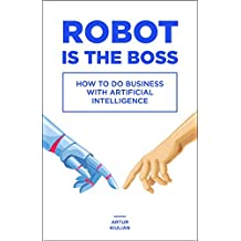 Robot is the Boss: How to do Business with Artificial Intelligence (English Edition)