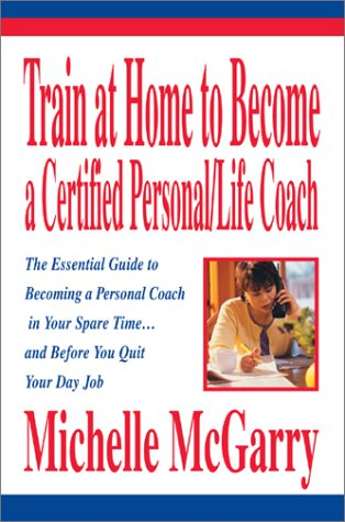 Train at Home to Become a Certified Personal/Life Coach: The Essential Guide to Becoming a Personal Coach in Your Spare Time...and Before You Quit Your Day Job