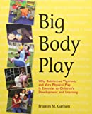 Big Body Play : Why Boisterous, Vigorous, and Very Physical Play Is Essential to Children's Development and Learning, Carlson, Frances M., 1928896715