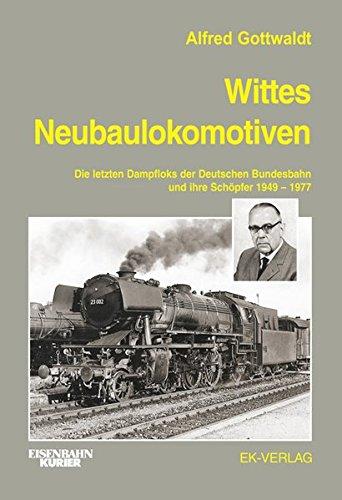 Wittes Neubaulokomotiven: Die letzten Dampfloks der Deutschen Bundesbahn und ihre Schöpfer 1949 bis 1977