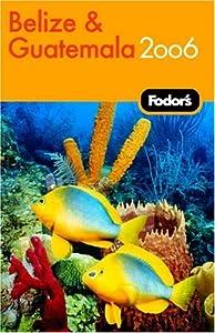 Fodor's Belize and Guatemala 2006 (Fodor's Gold Guides) Fodor's