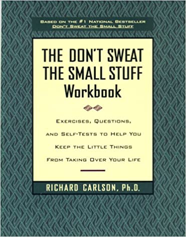 Questions The Dont Sweat the Small Stuff Workbook and Self-Tests to Help You Keep the Little Things from Taking Over Your Life Exercises