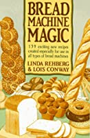 The Bread Machine Magic: 139 Exciting New Recipes Created Especially for Use in All Types of Bread Machines