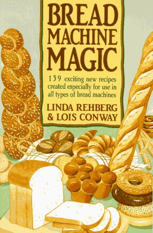 Bread Machine Magic: 139 Exciting New Recipes Created Especially for Use in All Types of Bread Machines by Linda Rehberg, Lois Conway
