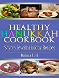 Healthy Hanukkah Cookbook: Savory Jewish Holiday Recipes (A Treasury of Jewish Holiday Dishes Book 3)