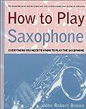 How to Play Saxophone, John Robert Brown, 0312300492
