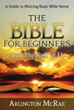 The Bible For Beginners And The Rest of Us: A Guide to Making Basic Bible Sense