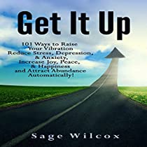 GET IT UP: 101 WAYS TO RAISE YOUR VIBRATION, REDUCE STRESS, DEPRESSION, & ANXIETY, INCREASE JOY, PEACE, & HAPPINESS AND ATTRACT ABUNDANCE AUTOMATICALLY!