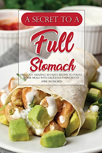 A Secret to A Full Stomach: Find Out Amazing 30 Fajita Recipes to Fulfill Your Meals with Delicious Ingredients! by April Blomgren