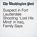Suspect in Fort Lauderdale Shooting 'Lost His Mind' in Iraq, Family Says | Mark Berman,William Wan,Sari Horwitz,Cleve R. Wootson Jr.