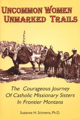 Uncommon Women, Unmarked Trails: The Courageous Journey of Catholic Missionary Sisters in Frontier Montana