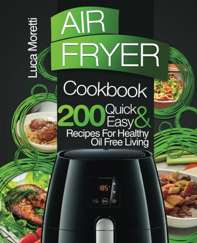 Air Fryer Cookbook: 200 Quick & Easy Recipes for Healthy Oil Free Living (The Air Fryer Series) by Luca Moretti