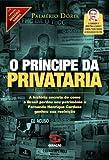 O Príncipe da Privataria. A História Secreta de Como o Brasil Perdeu Seu Patrimônio