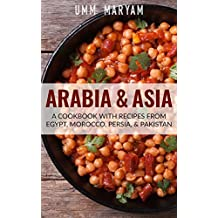 Arabia & Asia: A Cookbook With Recipes From Egypt, Morocco, Persia, & Pakistan (Arab Recipes, Arab Cookbook, Egyptian Recipes, Egyptian Cookbook, Moroccan ... Moroccan Cookbook, Persian Recipes 1)