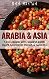 Arabia & Asia: A Cookbook With Recipes From Egypt, Morocco, Persia, Pakistan (Arab Recipes, Arab Cookbook, Egyptian Recipes, Egyptian Cookbook, Moroccan Recipes, Moroccan Cookbook, Persian Recipes 1)