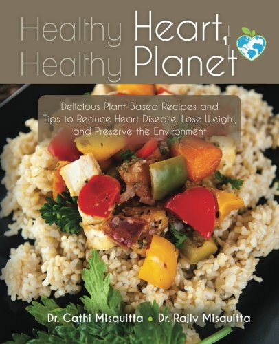 Healthy Heart, Healthy Planet: Delicious Plant-Based Recipes and Tips to Reduce Heart Disease, Lose Weight, and Preserve the Environment by Dr. Cathi Misquitta, Dr. Rajiv Misquitta
