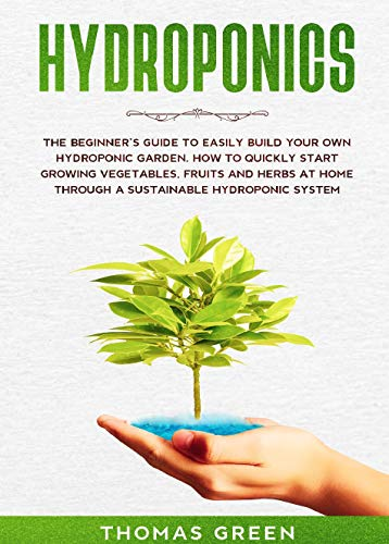 Hydroponics: The Beginner's Guide to Easily Build Your Own Garden. How to Quickly Start Growing Vegetables, Fruits, and Herbs at Home through a Sustainable Hydroponic System by [Green, Thomas]