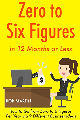 Zero to 6 Figures in 12 Months: How to Go from Zero to 6 Figures Per Year via 9 Different Business Ideas by [Martin, Rob]