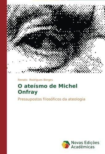 O ateísmo de Michel Onfray: Pressupostos filosóficos da ateologia (Portuguese Edition) PDF