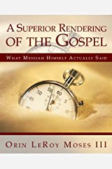 A Superior Rendering of the Gospel: What Messiah Himself Actually Said Kindle Edition