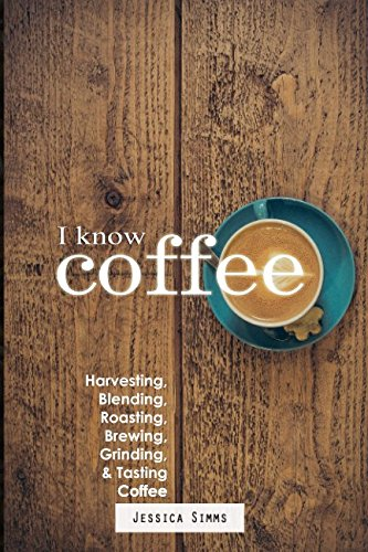 I Know Coffee: Harvesting, Blending, Roasting, Brewing, Grinding & Tasting Coffee by Jessica Simms