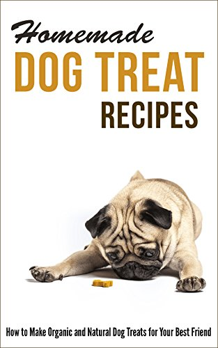 Homemade Dog Treat Recipes: How to Make Organic and Natural Dog Treats for Your Best Friend by [Hayes, Marilyn]