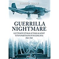 Guerrilla Nightmare: Luftwaffe Stukas at War Against Tito's Partisans in Yugoslavia, 1941-1945