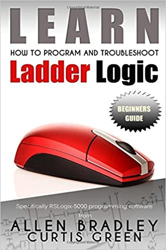 Learn How To Program And Troubleshoot Ladder Logic by Curtis Green (2015-02-05)