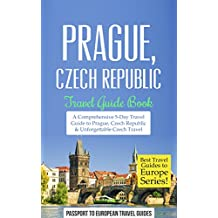 Prague Travel Guide: Prague, Czech Republic: Travel Guide Book—A Comprehensive 5-Day Travel Guide to Prague, Czech Republic & Unforgettable Czech Travel (Best Travel Guides to Europe Series Book 7)