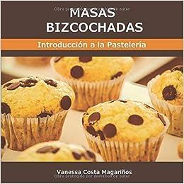 Masas Bizcochadas: Introducción a la Pastelería. Volumen I ...