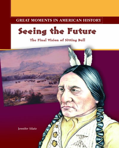 Seeing the Future: The Final Vision of Sitting Bull (Great Moments in American History)