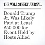 Donald Trump Jr. Was Likely Paid at Least $50,000 for Event Held by Hosts Allied With Russia on Syria | Jay Solomon,Benoit Faucon