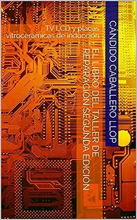 El libro del taller de reparación segunda edición: TV LCD y placas vitrocerámicas de inducción eBook: Caballero Llop, Cándido: Amazon.es: Tienda Kindle