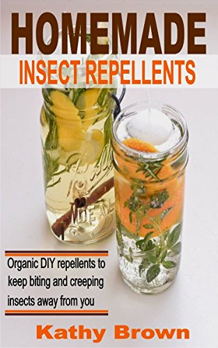 Homemade Insect Repellents: Organic DIY Repellents to Keep Biting and Creeping Insects Away From You by [Brown, Kathy]