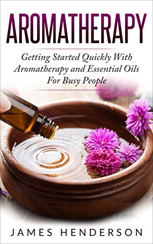 Aromatherapy: Getting Started Quickly With Aromatherapy and Essential Oils for Busy People (Aromatherapy, Essential Oils, Holistic, Home, Healing, Remedies, Health) by [Henderson, James]
