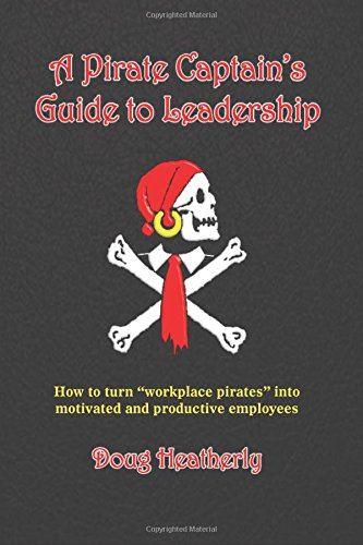"A Pirate Captain's Guide To Leadership: How To Turn ""Workplace Pirates"" Into Motivated And Productive Employees PDF"
