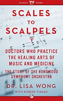 Scales to Scalpels: Doctors Who Practice the Healing Arts of Music and Medicine: The Story of the Longwood Symphony Orch by [Wong, Lisa]