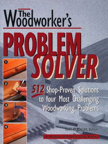 The Woodworker's Problem Solver: 512 Shop-Proven Solutions to Your Most Challenging Woodworking Problems (Rodale Home and Garden (Problem Solver Wood)