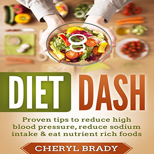 Diet Dash: Proven Tips to Reduce High Blood Pressure, Reduce Sodium Intake, and Eat Nutrient Rich Foods by Cheryl Brady
