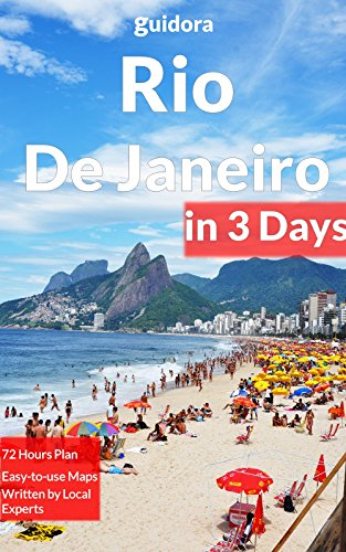 Rio De Janeiro in 3 Days: A 72 Hours Perfect Plan with the Best Things to Do in Rio (Travel Guide 2016): Includes: Detailed Itinerary, Google Maps, Food Guide, +20 Local Secrets to Save Time & Money.