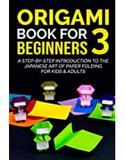 Origami Book For Beginners 3 : A Step-By-Step Introduction To The Japanese Art Of Paper Folding For Kids & Adults