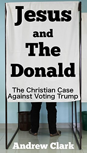 Jesus and The Donald: The Christian Case Against Voting Trump