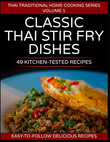 49 Classic Thai Stir Fry Dishes: 49 kitchen tested recipes you can cook at home (Thai traditional home cooking series)
