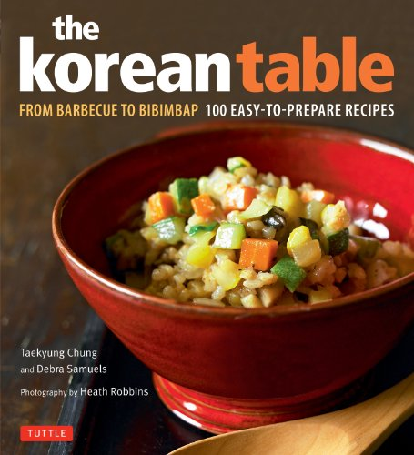 The Korean Table: From Barbecue to Bibimbap 100 Easy-To-Prepare Recipes by Taekyung Chung, Debra Samuels